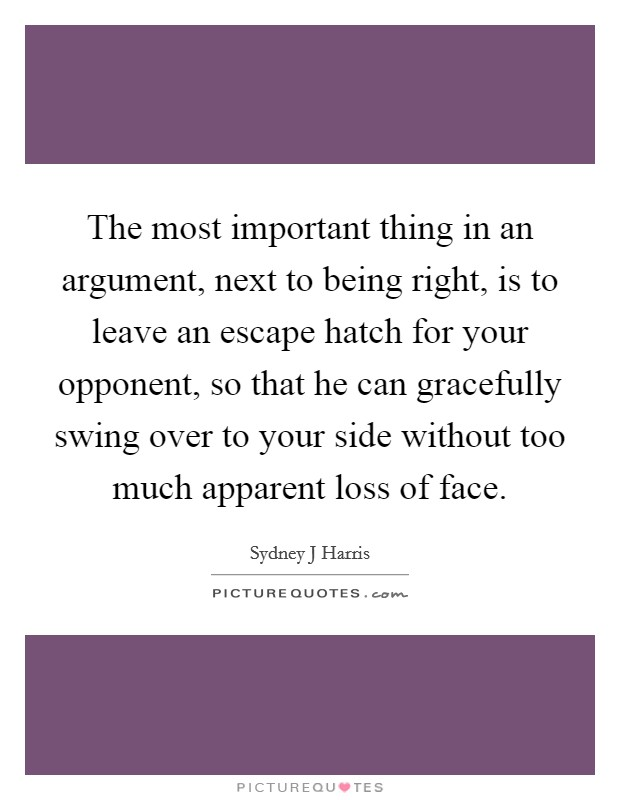 The most important thing in an argument, next to being right, is to leave an escape hatch for your opponent, so that he can gracefully swing over to your side without too much apparent loss of face Picture Quote #1