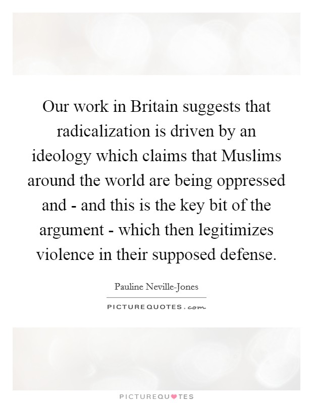 Our work in Britain suggests that radicalization is driven by an ideology which claims that Muslims around the world are being oppressed and - and this is the key bit of the argument - which then legitimizes violence in their supposed defense Picture Quote #1