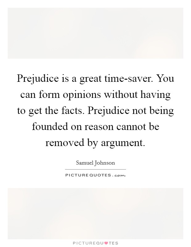 Prejudice is a great time-saver. You can form opinions without having to get the facts. Prejudice not being founded on reason cannot be removed by argument. Picture Quote #1