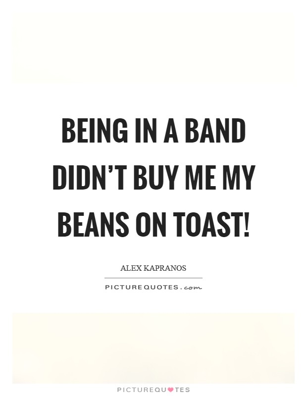 Being in a band didn't buy me my beans on toast! Picture Quote #1