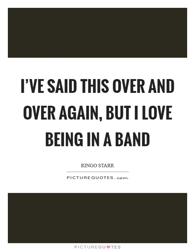 I've said this over and over again, but I love being in a band Picture Quote #1