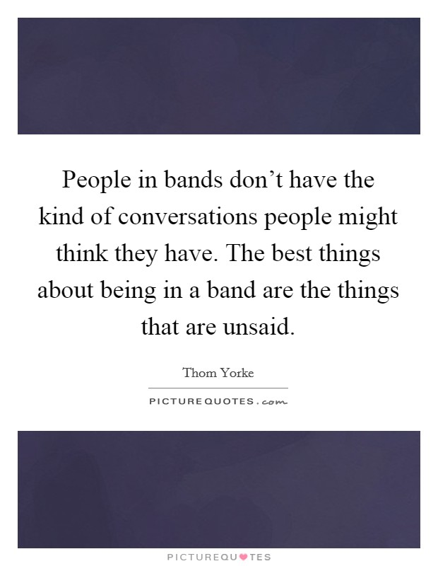 People in bands don't have the kind of conversations people might think they have. The best things about being in a band are the things that are unsaid Picture Quote #1