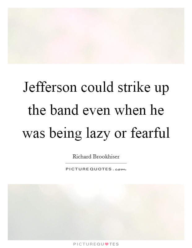 Jefferson could strike up the band even when he was being lazy or fearful Picture Quote #1