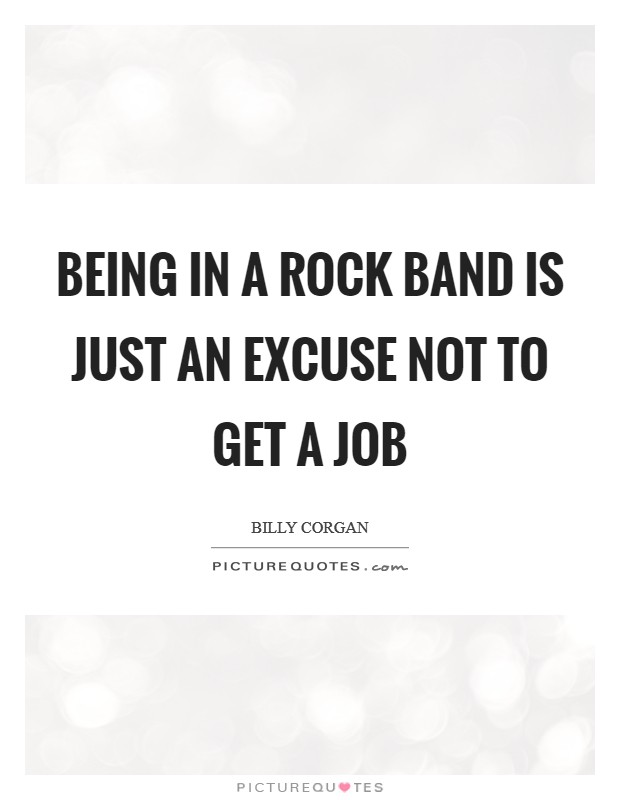 Being in a rock band is just an excuse not to get a job Picture Quote #1