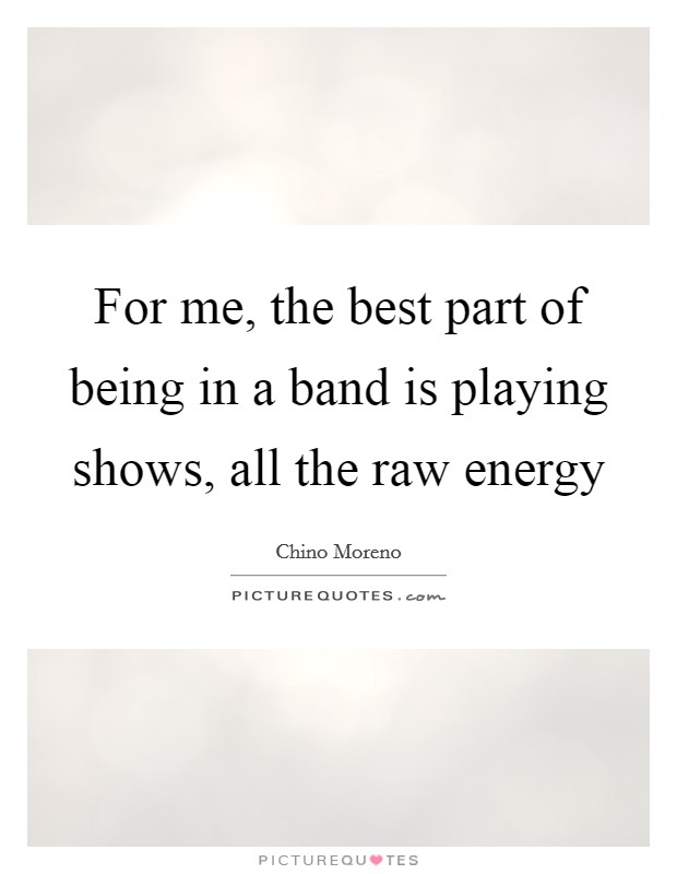 For me, the best part of being in a band is playing shows, all the raw energy Picture Quote #1