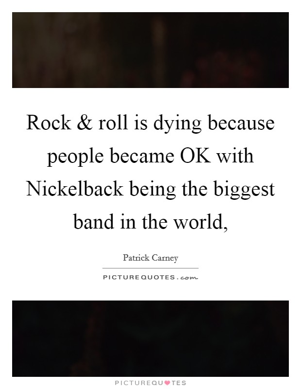 Rock and roll is dying because people became OK with Nickelback being the biggest band in the world, Picture Quote #1