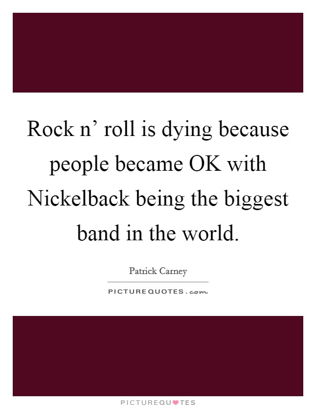 Rock n' roll is dying because people became OK with Nickelback being the biggest band in the world Picture Quote #1