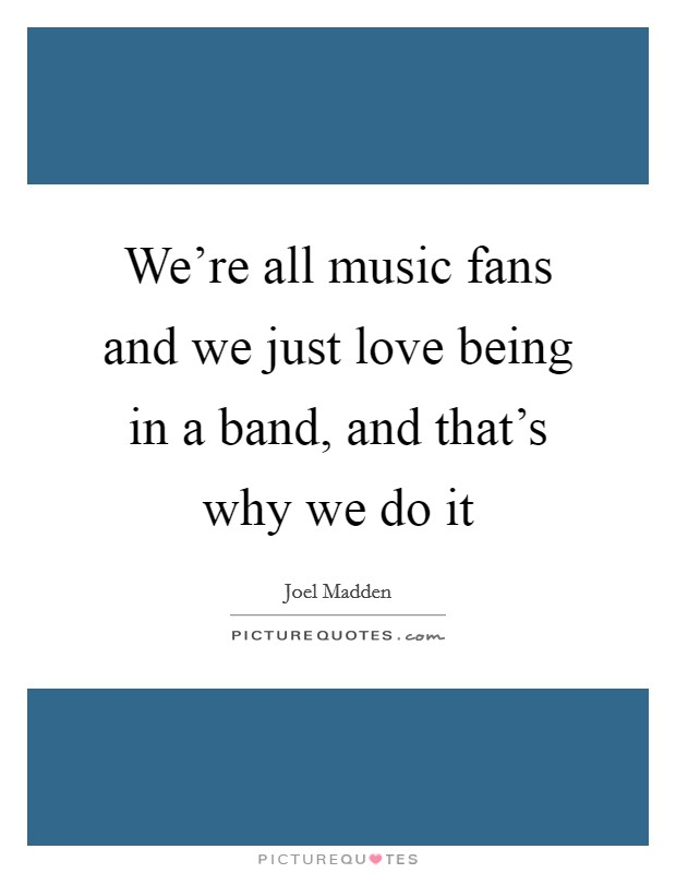 We're all music fans and we just love being in a band, and that's why we do it Picture Quote #1