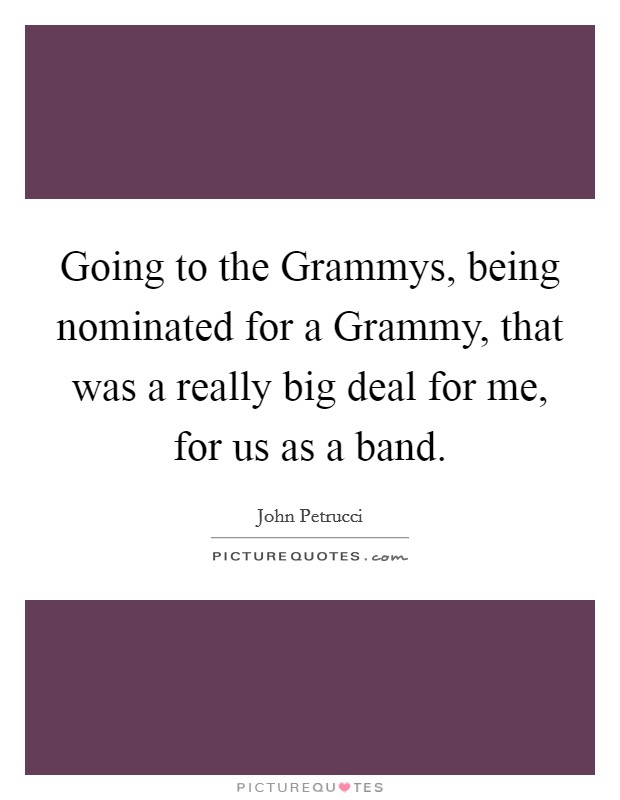 Going to the Grammys, being nominated for a Grammy, that was a really big deal for me, for us as a band Picture Quote #1