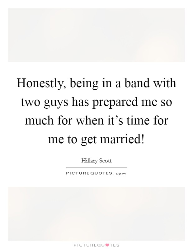 Honestly, being in a band with two guys has prepared me so much for when it's time for me to get married! Picture Quote #1