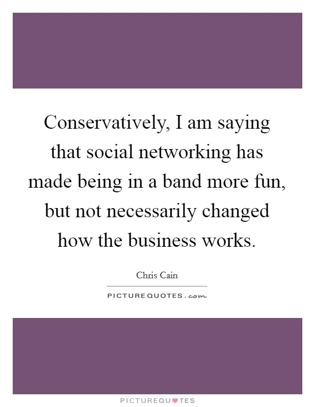 Conservatively, I am saying that social networking has made being in a band more fun, but not necessarily changed how the business works Picture Quote #1