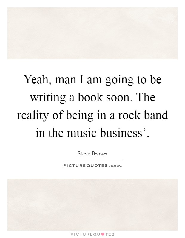 Yeah, man I am going to be writing a book soon. The reality of being in a rock band in the music business' Picture Quote #1