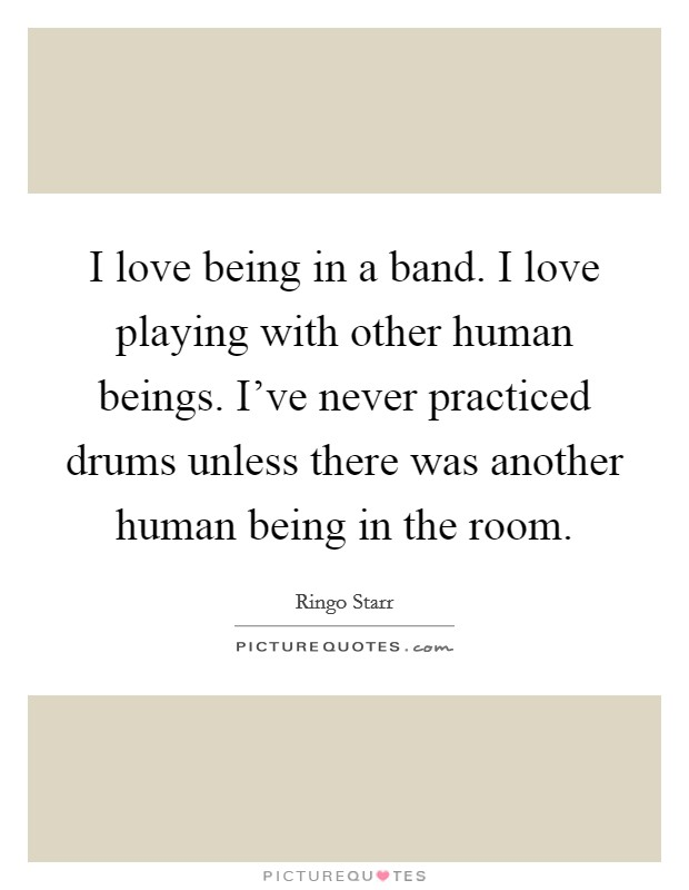 I love being in a band. I love playing with other human beings. I've never practiced drums unless there was another human being in the room Picture Quote #1