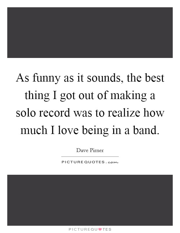 As funny as it sounds, the best thing I got out of making a solo record was to realize how much I love being in a band Picture Quote #1