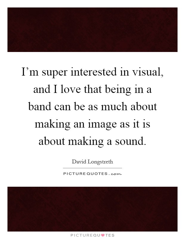 I'm super interested in visual, and I love that being in a band can be as much about making an image as it is about making a sound Picture Quote #1