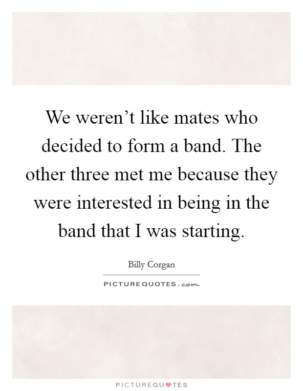 We weren't like mates who decided to form a band. The other three met me because they were interested in being in the band that I was starting Picture Quote #1