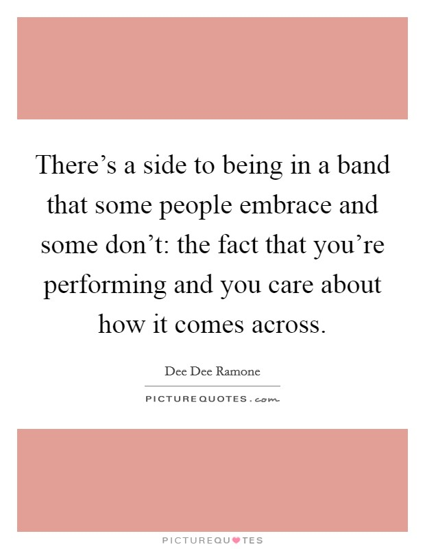 There's a side to being in a band that some people embrace and some don't: the fact that you're performing and you care about how it comes across Picture Quote #1