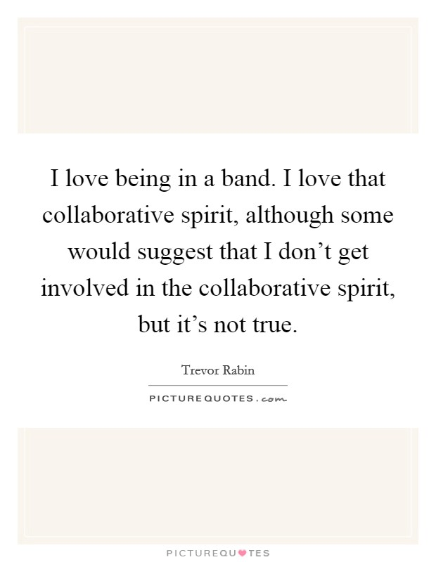 I love being in a band. I love that collaborative spirit, although some would suggest that I don't get involved in the collaborative spirit, but it's not true Picture Quote #1