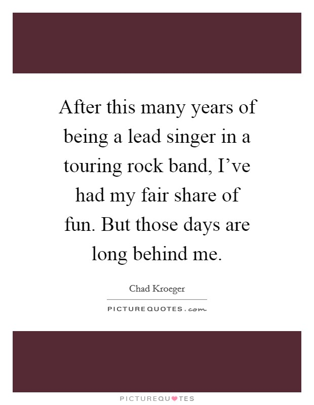 After this many years of being a lead singer in a touring rock band, I've had my fair share of fun. But those days are long behind me Picture Quote #1