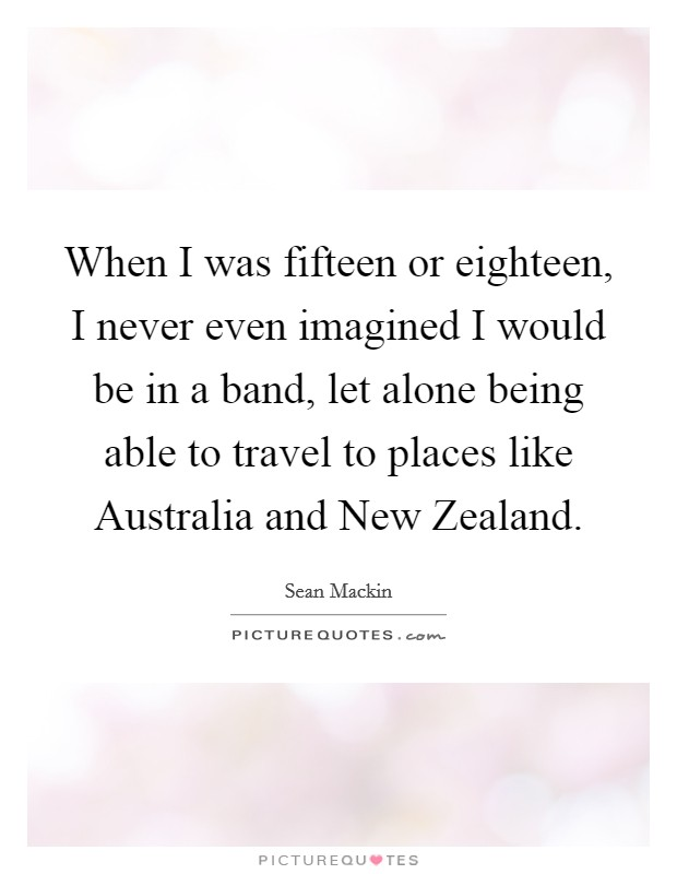 When I was fifteen or eighteen, I never even imagined I would be in a band, let alone being able to travel to places like Australia and New Zealand Picture Quote #1