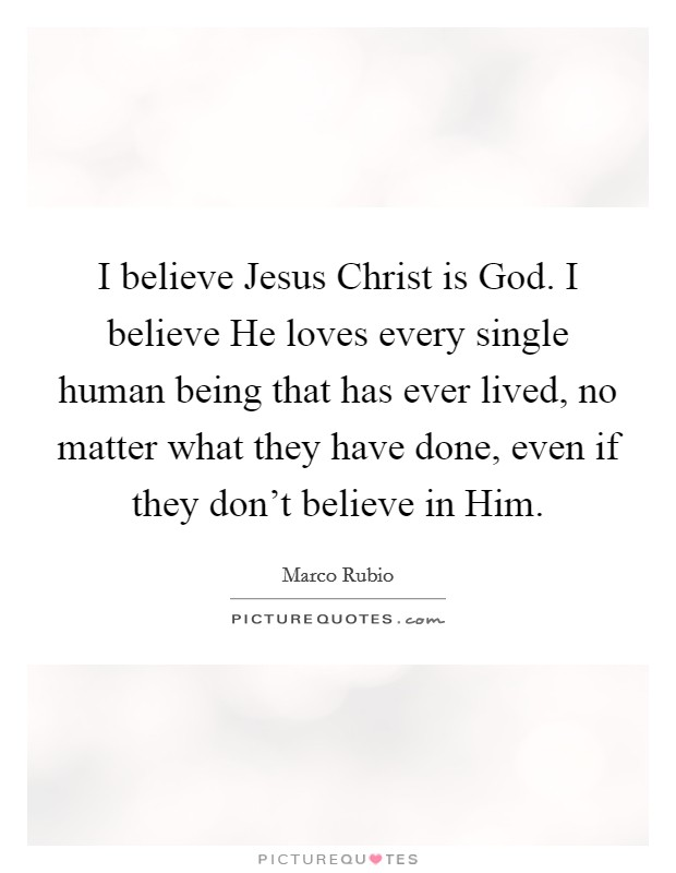 I believe Jesus Christ is God. I believe He loves every single human being that has ever lived, no matter what they have done, even if they don't believe in Him Picture Quote #1