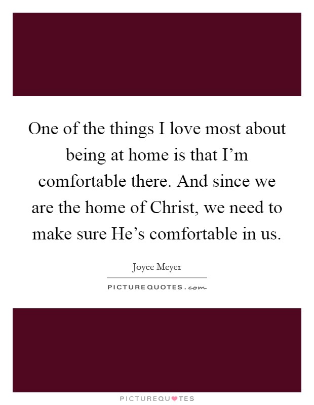 One of the things I love most about being at home is that I'm comfortable there. And since we are the home of Christ, we need to make sure He's comfortable in us Picture Quote #1