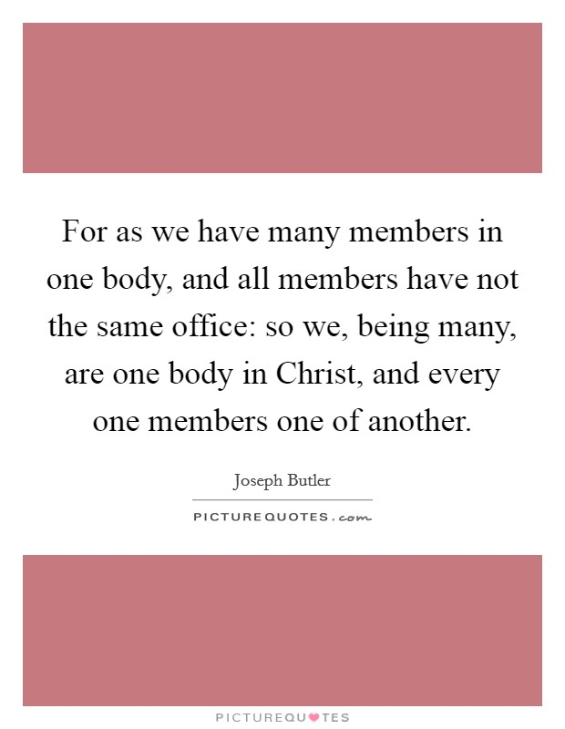 For as we have many members in one body, and all members have not the same office: so we, being many, are one body in Christ, and every one members one of another. Picture Quote #1