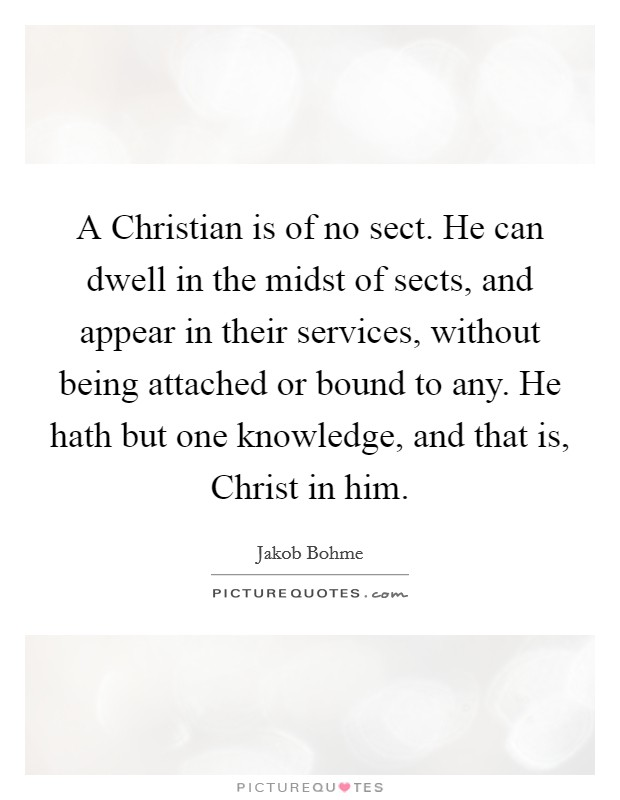 A Christian is of no sect. He can dwell in the midst of sects, and appear in their services, without being attached or bound to any. He hath but one knowledge, and that is, Christ in him Picture Quote #1