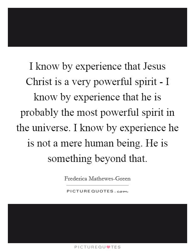 I know by experience that Jesus Christ is a very powerful spirit - I know by experience that he is probably the most powerful spirit in the universe. I know by experience he is not a mere human being. He is something beyond that Picture Quote #1