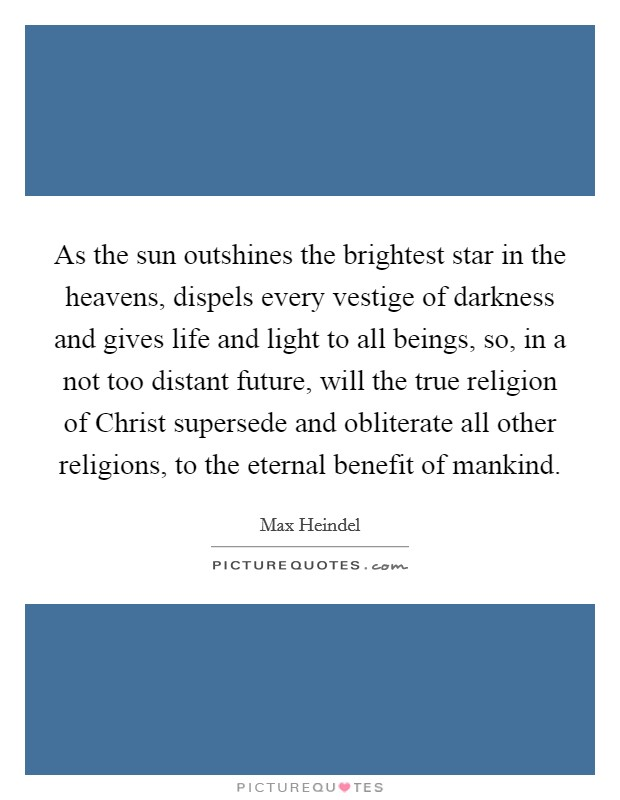 As the sun outshines the brightest star in the heavens, dispels every vestige of darkness and gives life and light to all beings, so, in a not too distant future, will the true religion of Christ supersede and obliterate all other religions, to the eternal benefit of mankind Picture Quote #1
