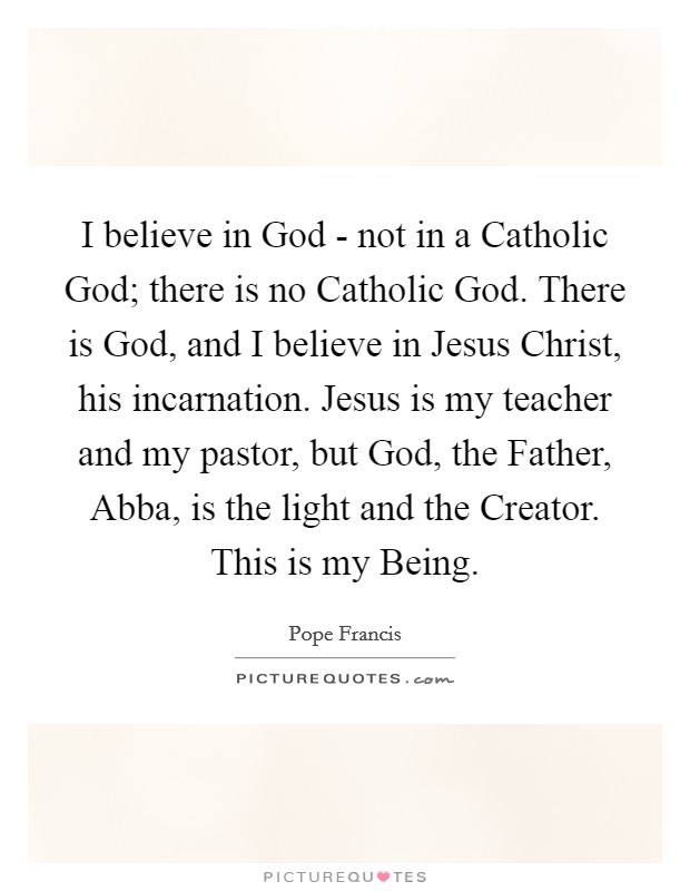 I believe in God - not in a Catholic God; there is no Catholic God. There is God, and I believe in Jesus Christ, his incarnation. Jesus is my teacher and my pastor, but God, the Father, Abba, is the light and the Creator. This is my Being Picture Quote #1