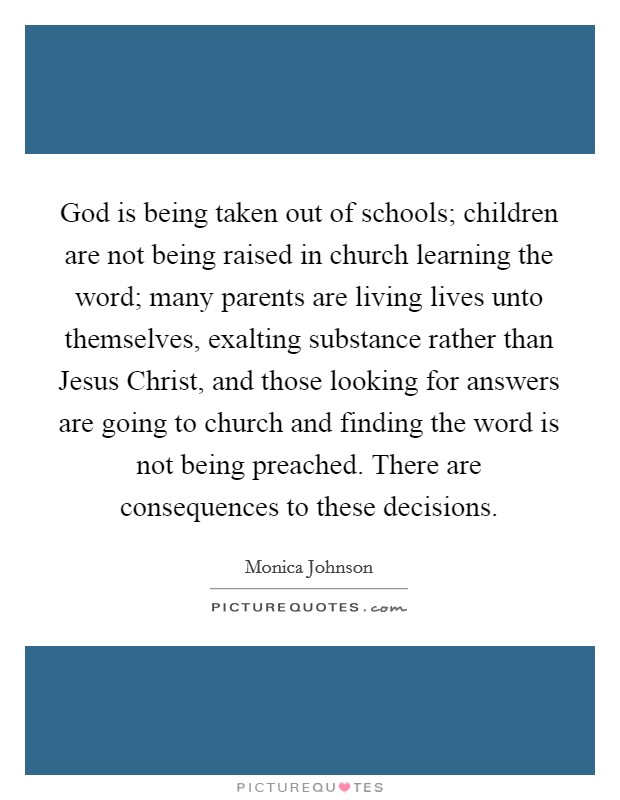 God is being taken out of schools; children are not being raised in church learning the word; many parents are living lives unto themselves, exalting substance rather than Jesus Christ, and those looking for answers are going to church and finding the word is not being preached. There are consequences to these decisions Picture Quote #1