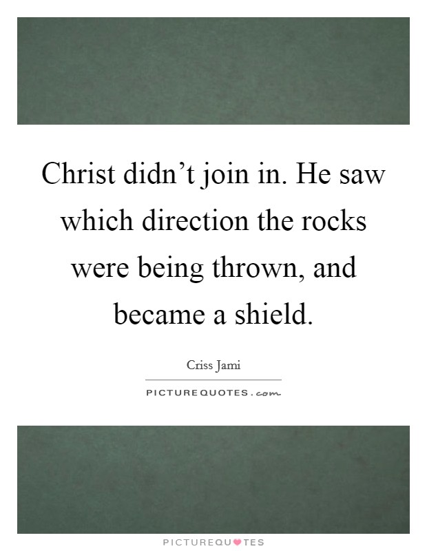 Christ didn't join in. He saw which direction the rocks were being thrown, and became a shield Picture Quote #1