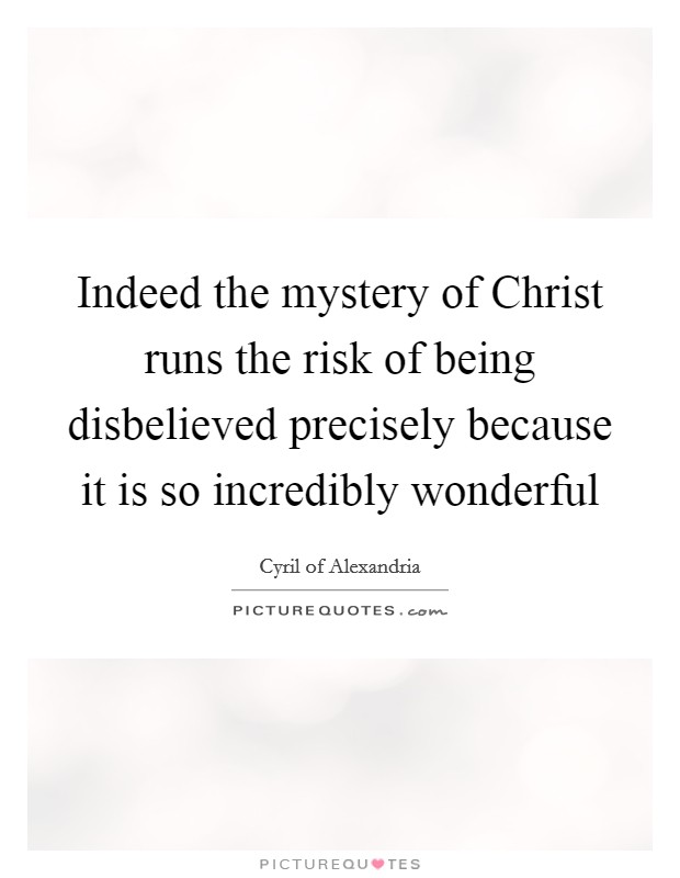 Indeed the mystery of Christ runs the risk of being disbelieved precisely because it is so incredibly wonderful Picture Quote #1