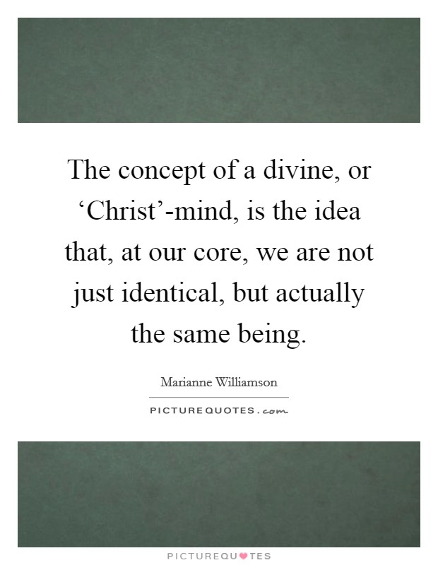 The concept of a divine, or 'Christ'-mind, is the idea that, at our core, we are not just identical, but actually the same being Picture Quote #1