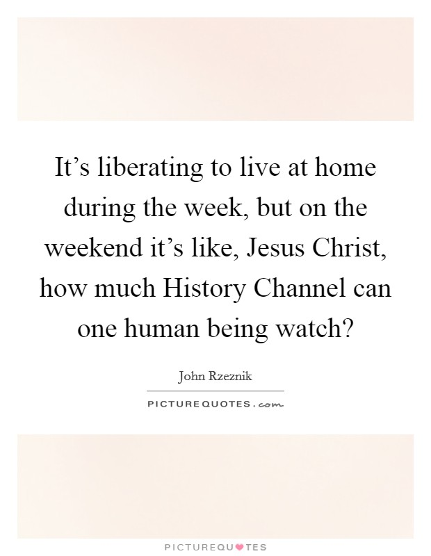 It's liberating to live at home during the week, but on the weekend it's like, Jesus Christ, how much History Channel can one human being watch? Picture Quote #1
