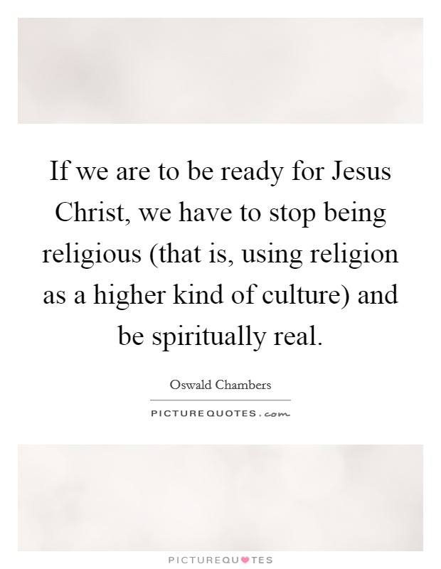 If we are to be ready for Jesus Christ, we have to stop being religious (that is, using religion as a higher kind of culture) and be spiritually real Picture Quote #1