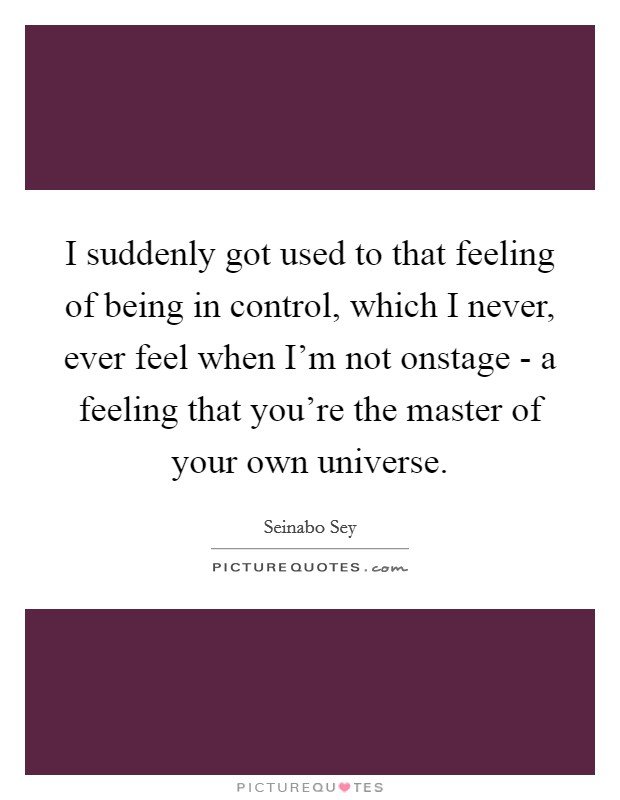 I suddenly got used to that feeling of being in control, which I never, ever feel when I'm not onstage - a feeling that you're the master of your own universe Picture Quote #1