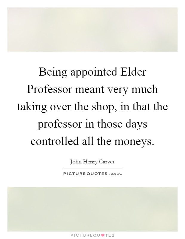 Being appointed Elder Professor meant very much taking over the shop, in that the professor in those days controlled all the moneys Picture Quote #1