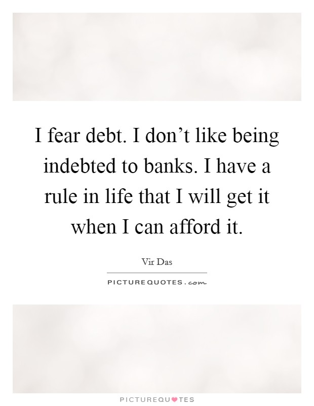I fear debt. I don't like being indebted to banks. I have a rule in life that I will get it when I can afford it Picture Quote #1