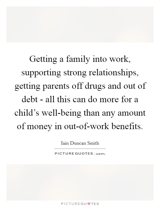 Getting a family into work, supporting strong relationships, getting parents off drugs and out of debt - all this can do more for a child's well-being than any amount of money in out-of-work benefits Picture Quote #1