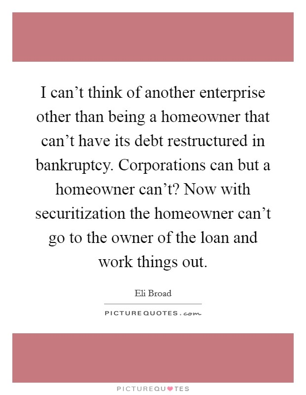 I can't think of another enterprise other than being a homeowner that can't have its debt restructured in bankruptcy. Corporations can but a homeowner can't? Now with securitization the homeowner can't go to the owner of the loan and work things out Picture Quote #1