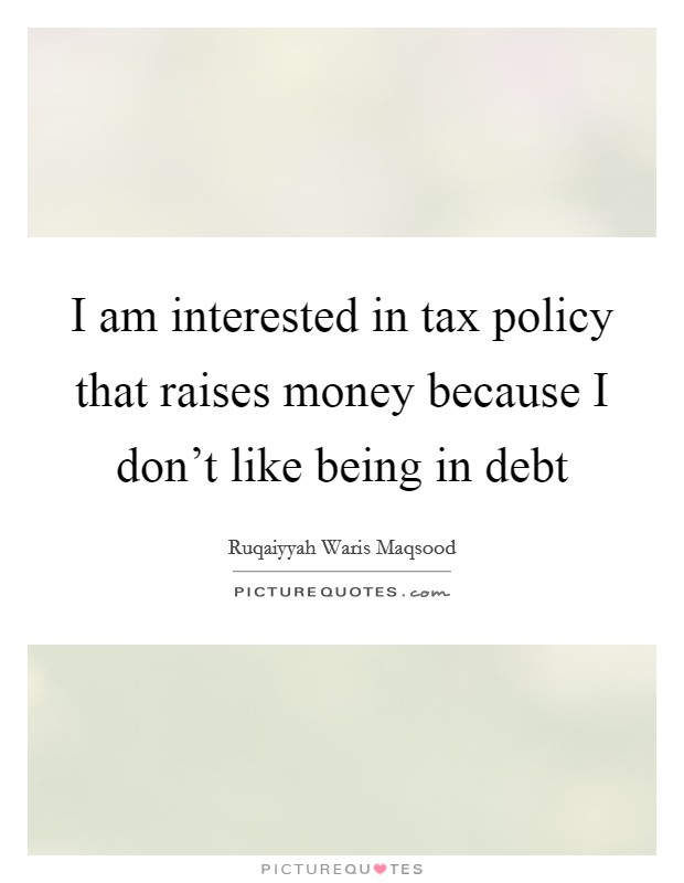 I am interested in tax policy that raises money because I don't like being in debt Picture Quote #1