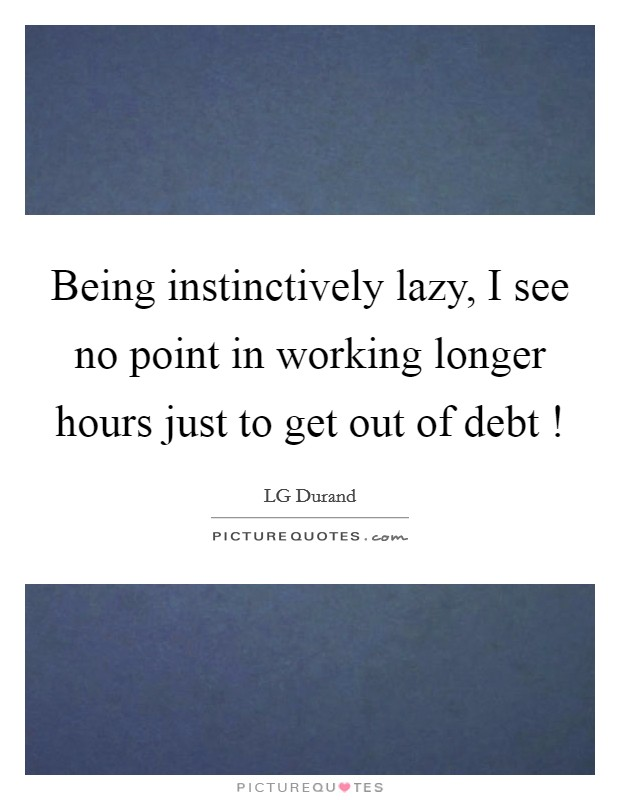 Being instinctively lazy, I see no point in working longer hours just to get out of debt ! Picture Quote #1