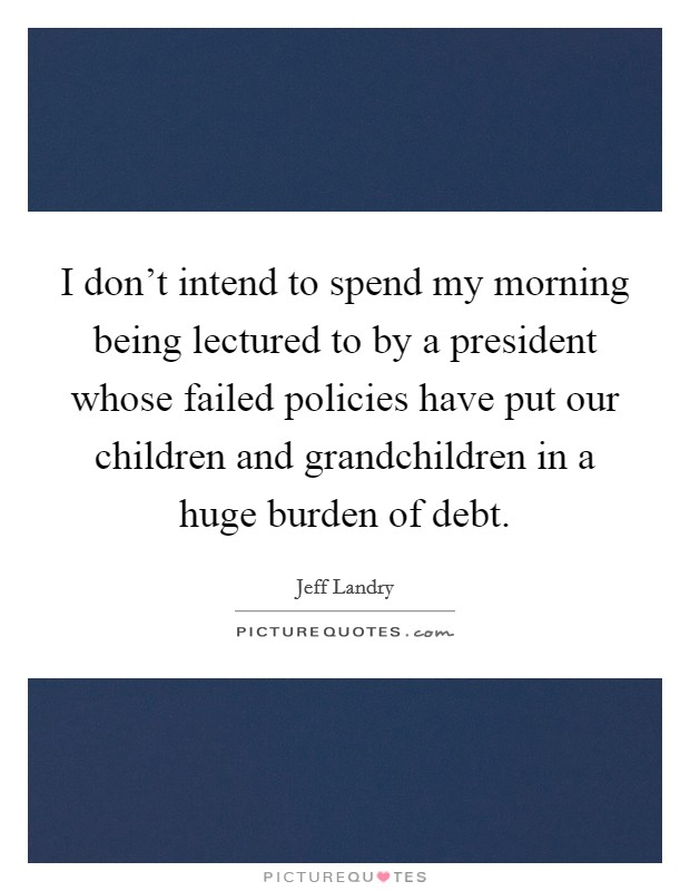 I don't intend to spend my morning being lectured to by a president whose failed policies have put our children and grandchildren in a huge burden of debt Picture Quote #1