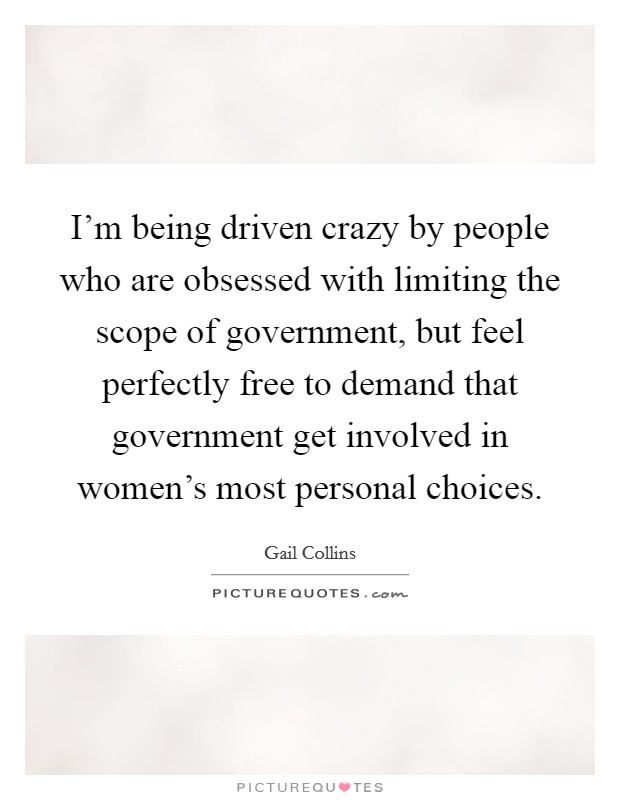 I'm being driven crazy by people who are obsessed with limiting the scope of government, but feel perfectly free to demand that government get involved in women's most personal choices Picture Quote #1