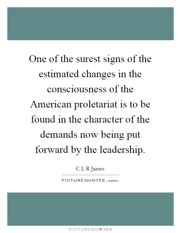 One of the surest signs of the estimated changes in the consciousness of the American proletariat is to be found in the character of the demands now being put forward by the leadership Picture Quote #1