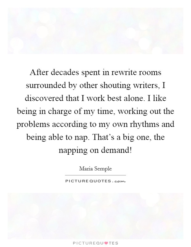 After decades spent in rewrite rooms surrounded by other shouting writers, I discovered that I work best alone. I like being in charge of my time, working out the problems according to my own rhythms and being able to nap. That's a big one, the napping on demand! Picture Quote #1