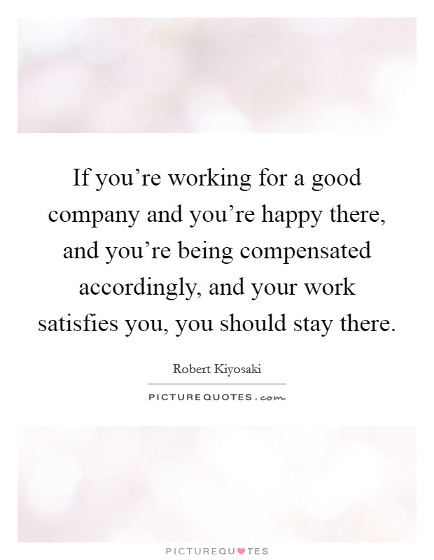 If you're working for a good company and you're happy there, and you're being compensated accordingly, and your work satisfies you, you should stay there Picture Quote #1