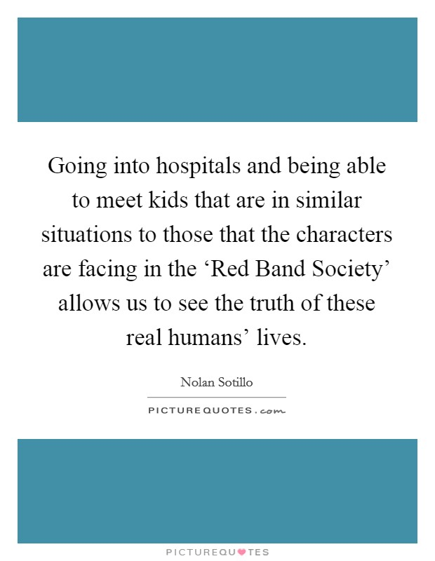 Going into hospitals and being able to meet kids that are in similar situations to those that the characters are facing in the 'Red Band Society' allows us to see the truth of these real humans' lives Picture Quote #1